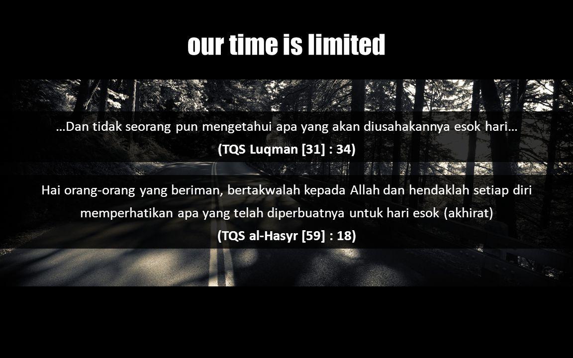 our time is limited …Dan tidak seorang pun mengetahui apa yang akan diusahakannya esok hari… (TQS Luqman [31] : 34)
